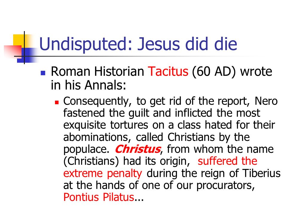 Undisputed: Jesus did die Roman Historian Tacitus (60 AD) wrote in his Annals: Consequently, to get rid of the report, Nero fastened the guilt and inf