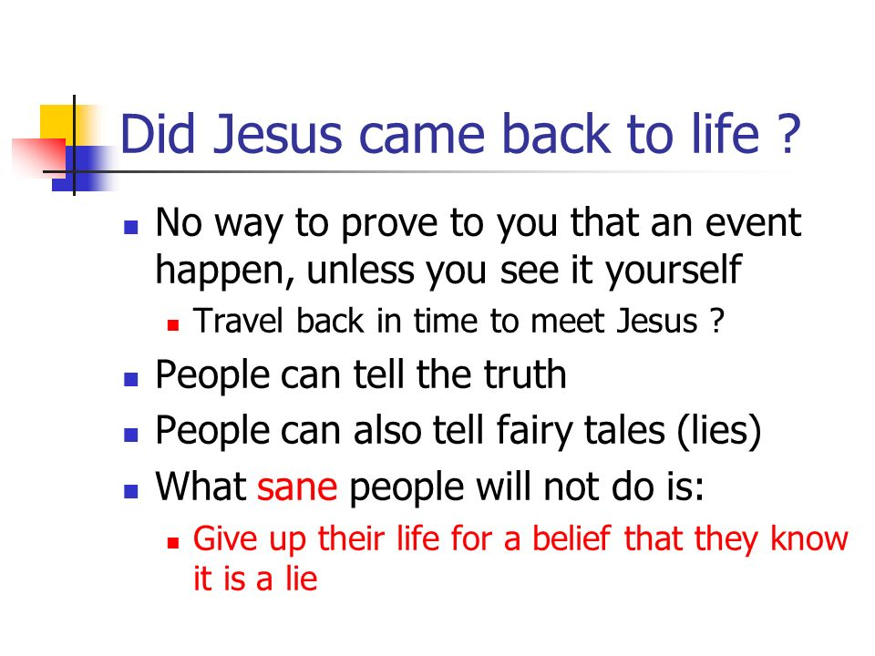 Did Jesus came back to life ? No way to prove to you that an event happen, unless you see it yourself Travel back in time to meet Jesus ? People can t