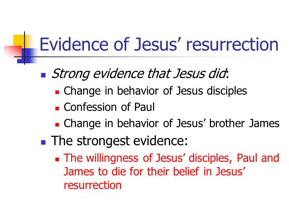 Evidence of Jesus resurrection Strong evidence that Jesus did: Change in behavior of Jesus disciples Confession of Paul Change in behavior of Jesus br