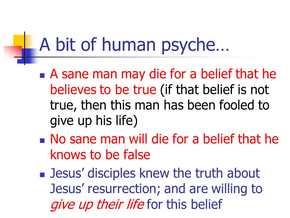 A bit of human psyche… A sane man may die for a belief that he believes to be true (if that belief is not true, then this man has been fooled to give