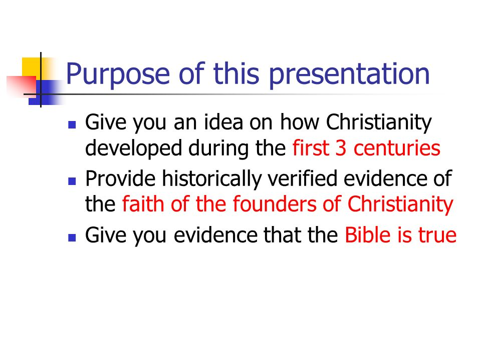 Purpose of this presentation Give you an idea on how Christianity developed during the first 3 centuries Provide historically verified evidence of the
