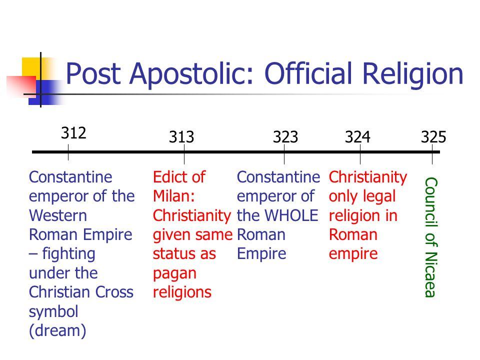 Post Apostolic: Official Religion 312 323313 Constantine emperor of the Western Roman Empire – fighting under the Christian Cross symbol (dream) Edict