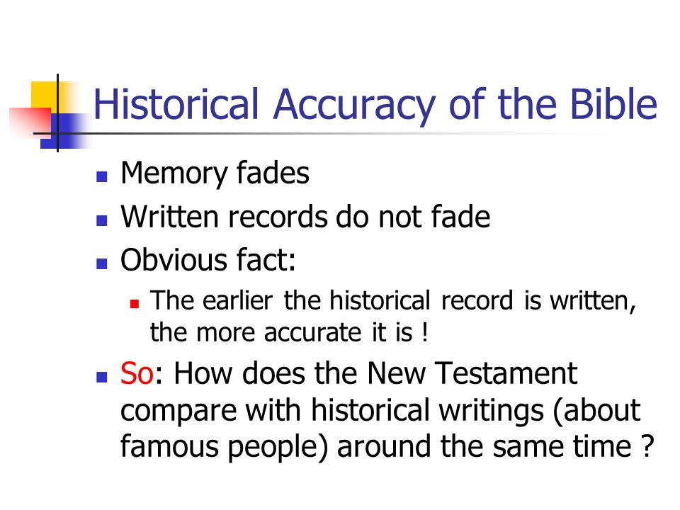 Historical Accuracy of the Bible Memory fades Written records do not fade Obvious fact: The earlier the historical record is written, the more accurat