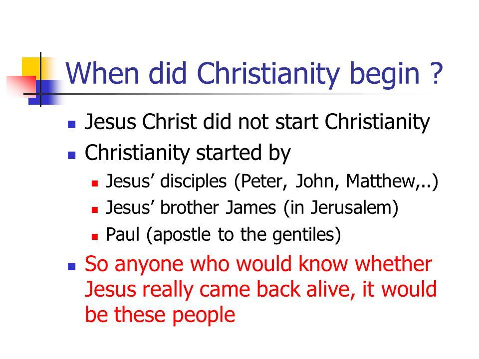 When did Christianity begin ? Jesus Christ did not start Christianity Christianity started by Jesus disciples (Peter, John, Matthew,..) Jesus brother