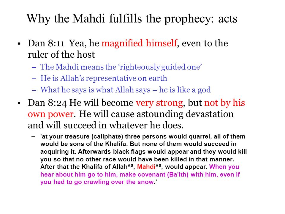 Why the Mahdi fulfills the prophecy: acts Dan 8:11 Yea, he magnified himself, even to the ruler of the host –The Mahdi means the righteously guided one –He is Allahs representative on earth –What he says is what Allah says – he is like a god Dan 8:24 He will become very strong, but not by his own power.