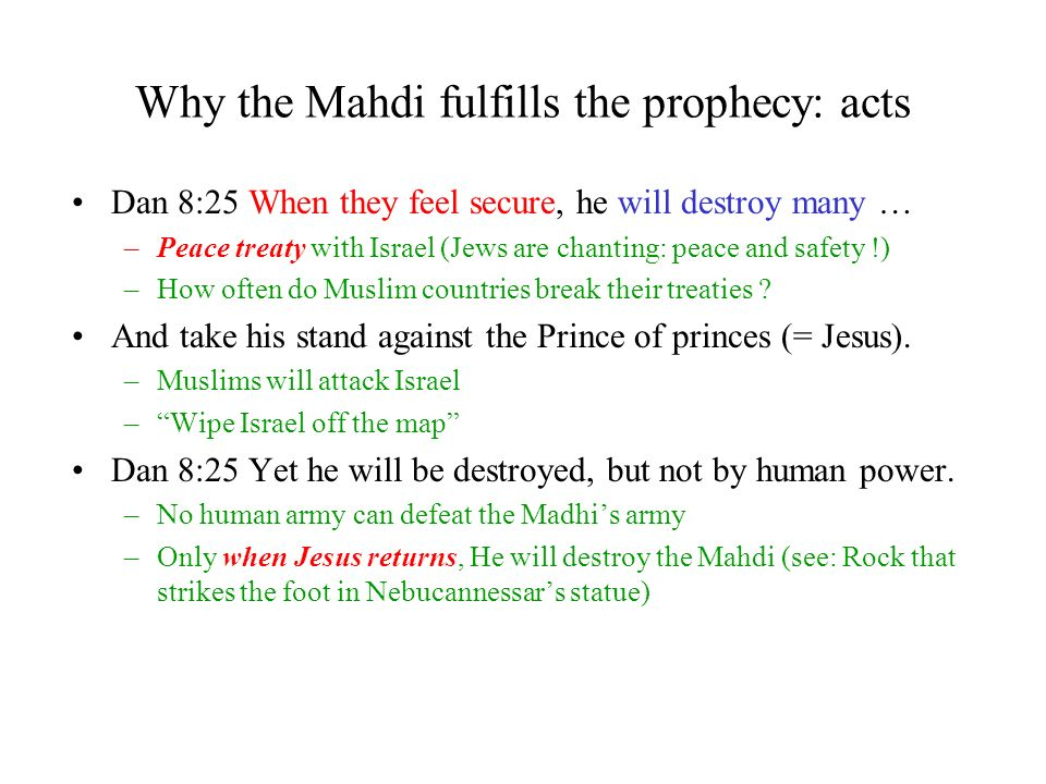 Why the Mahdi fulfills the prophecy: acts Dan 8:25 When they feel secure, he will destroy many … –Peace treaty with Israel (Jews are chanting: peace and safety !) –How often do Muslim countries break their treaties .