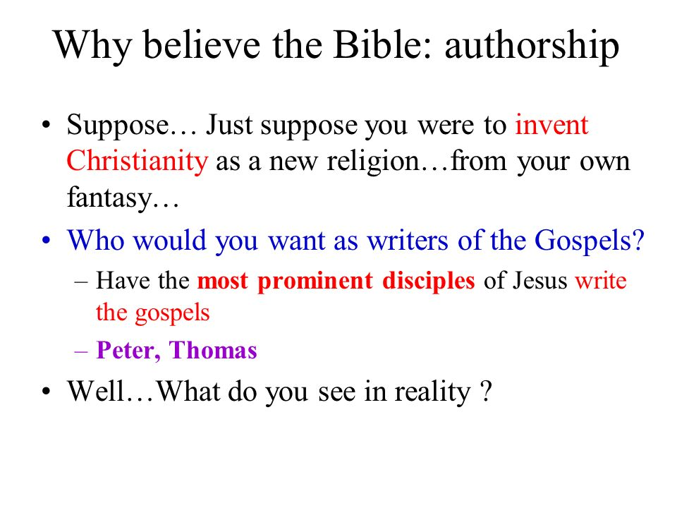 Why believe the Bible: authorship Suppose… Just suppose you were to invent Christianity as a new religion…from your own fantasy… Who would you want as