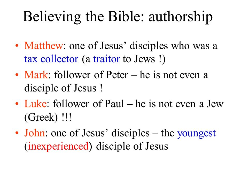 Believing the Bible: authorship Matthew: one of Jesus disciples who was a tax collector (a traitor to Jews !) Mark: follower of Peter – he is not even
