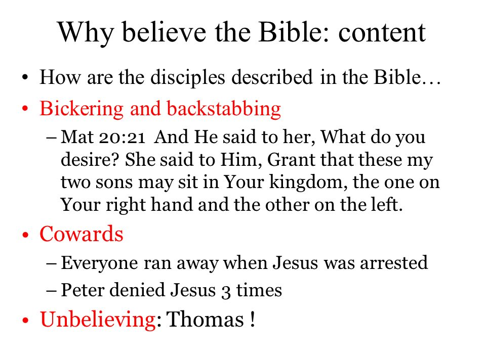 Why believe the Bible: content How are the disciples described in the Bible… Bickering and backstabbing –Mat 20:21 And He said to her, What do you des