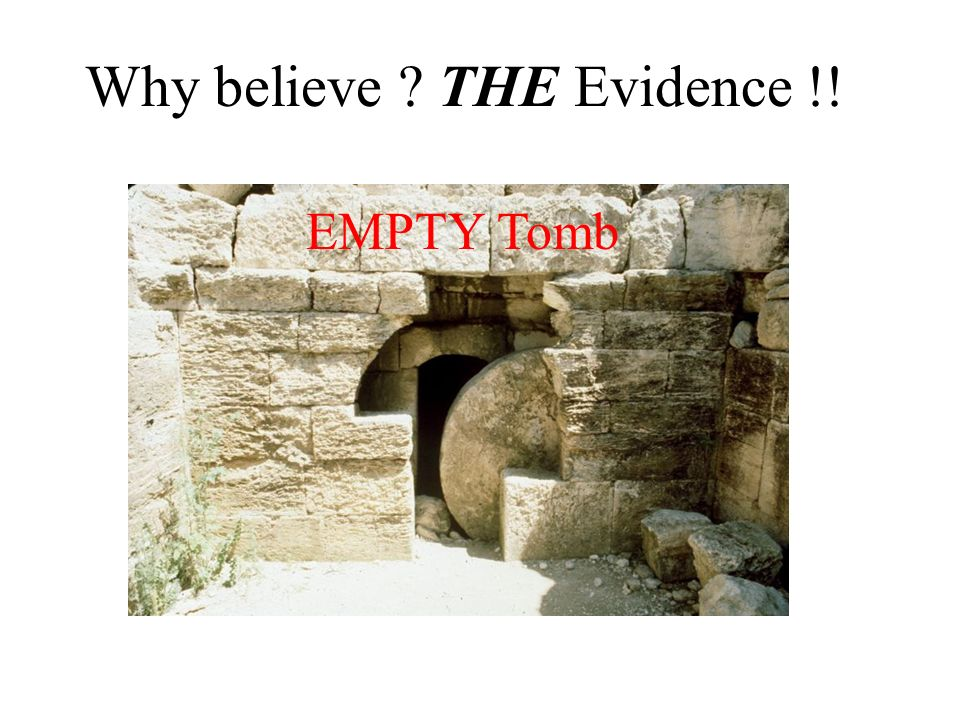 Why believe ? THE Evidence !! EMPTY Tomb