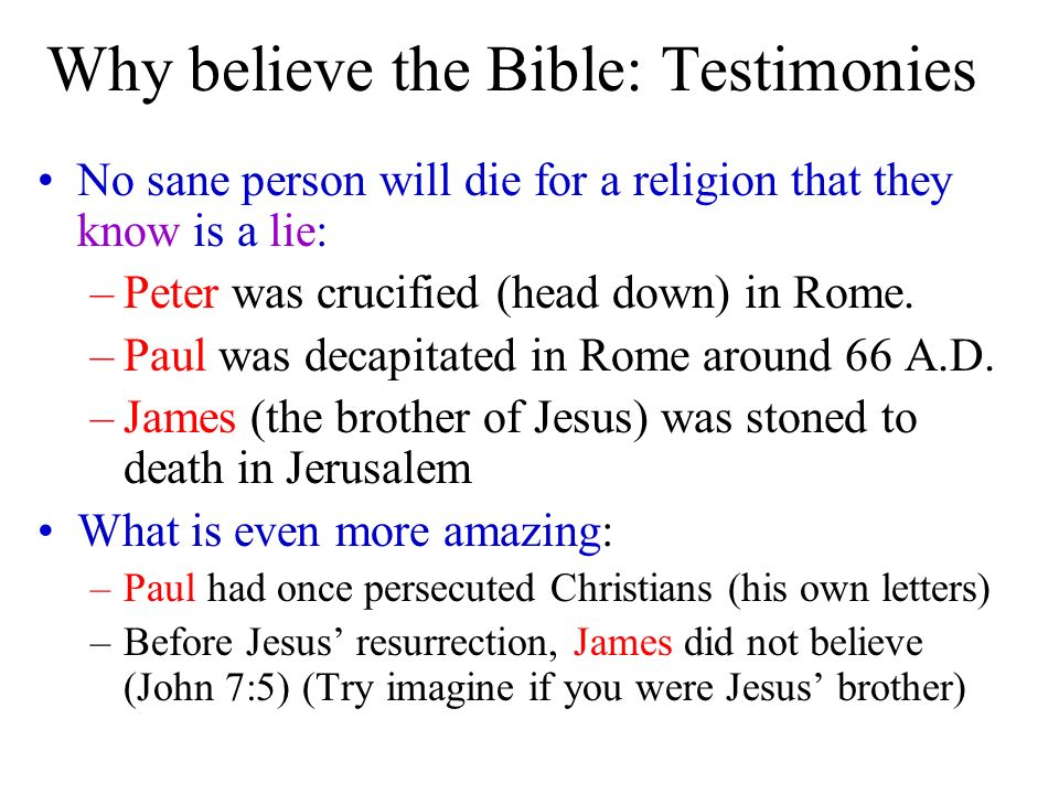Why believe the Bible: Testimonies No sane person will die for a religion that they know is a lie: –Peter was crucified (head down) in Rome. –Paul was