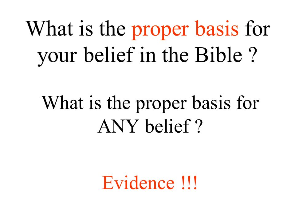 What is the proper basis for your belief in the Bible ? What is the proper basis for ANY belief ? Evidence !!!