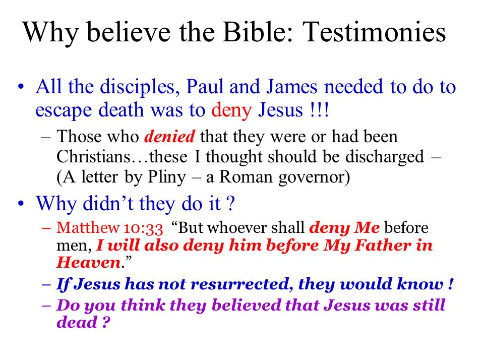 Why believe the Bible: Testimonies All the disciples, Paul and James needed to do to escape death was to deny Jesus !!! –Those who denied that they we