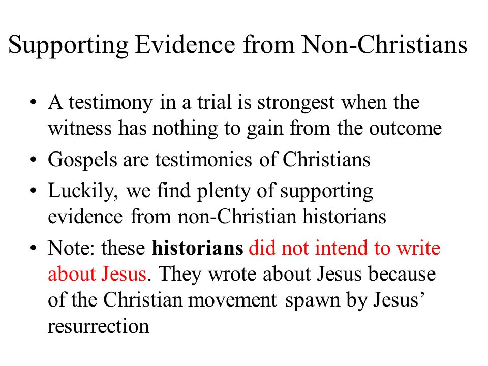 Supporting Evidence from Non-Christians A testimony in a trial is strongest when the witness has nothing to gain from the outcome Gospels are testimon