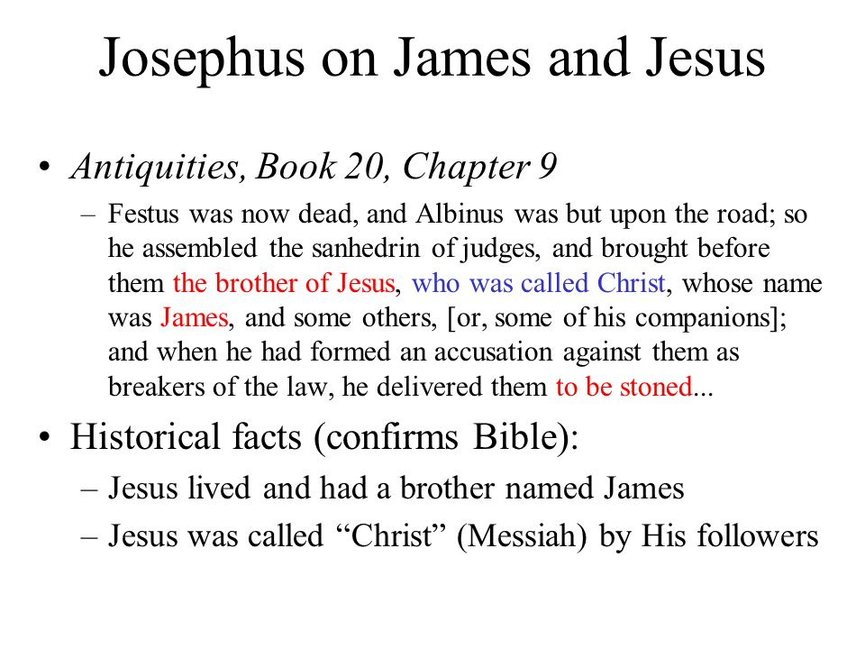 Josephus on James and Jesus Antiquities, Book 20, Chapter 9 –Festus was now dead, and Albinus was but upon the road; so he assembled the sanhedrin of