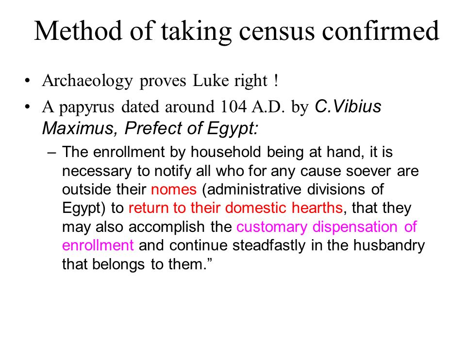 Method of taking census confirmed Archaeology proves Luke right ! A papyrus dated around 104 A.D. by C.Vibius Maximus, Prefect of Egypt: –The enrollme