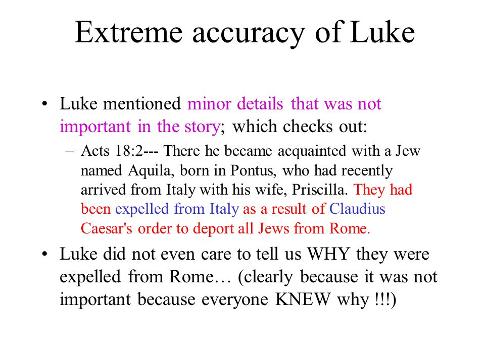 Extreme accuracy of Luke Luke mentioned minor details that was not important in the story; which checks out: –Acts 18:2--- There he became acquainted