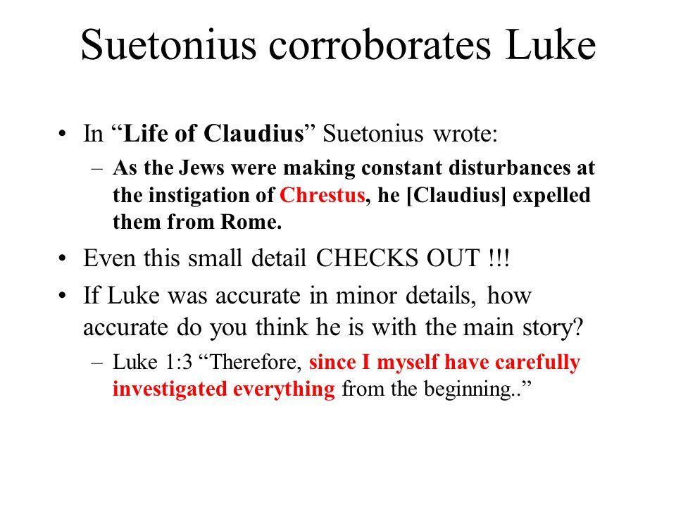 Suetonius corroborates Luke In Life of Claudius Suetonius wrote: –As the Jews were making constant disturbances at the instigation of Chrestus, he [Cl
