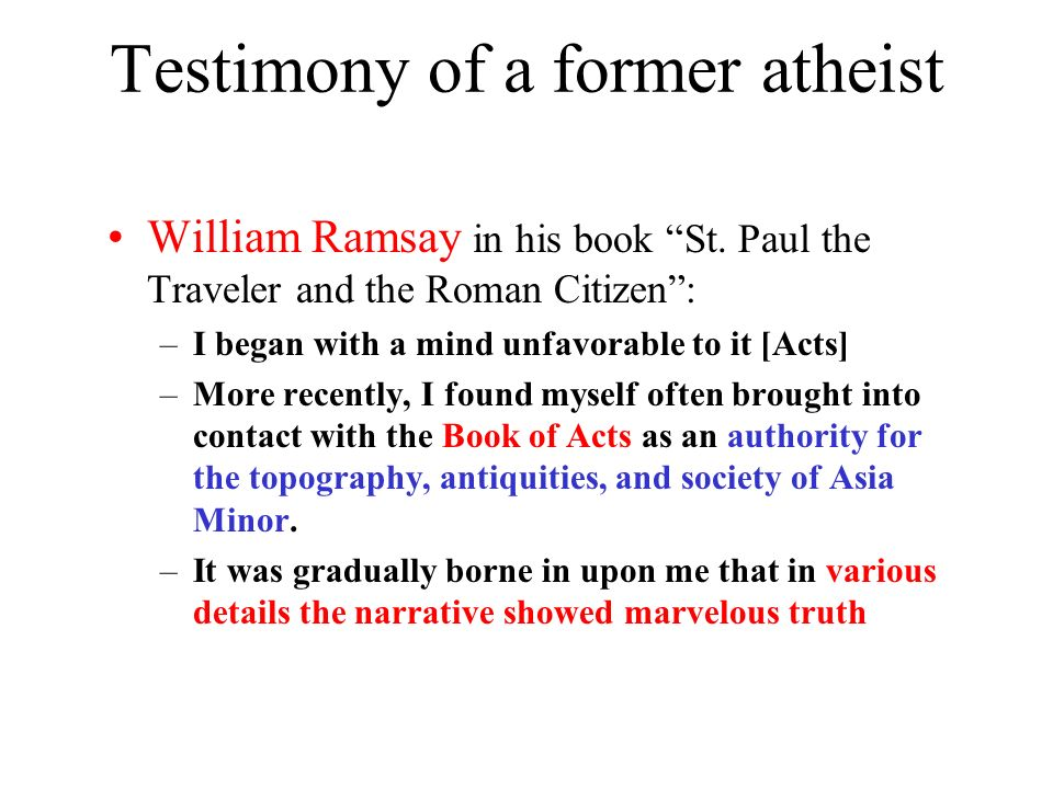 Testimony of a former atheist William Ramsay in his book St. Paul the Traveler and the Roman Citizen: –I began with a mind unfavorable to it [Acts] –M