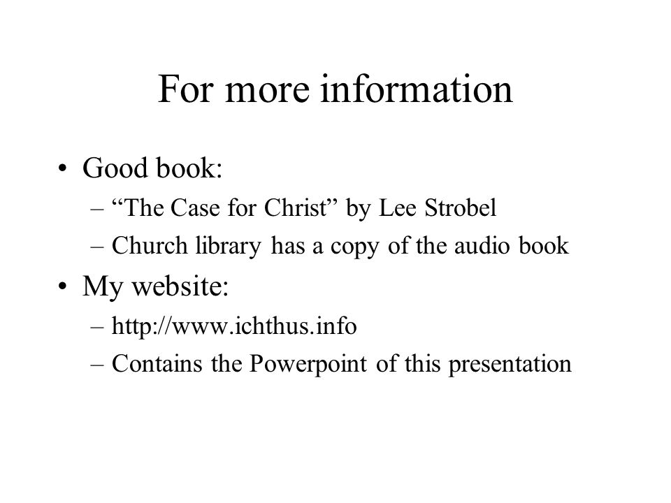 For more information Good book: –The Case for Christ by Lee Strobel –Church library has a copy of the audio book My website: –http://www.ichthus.info