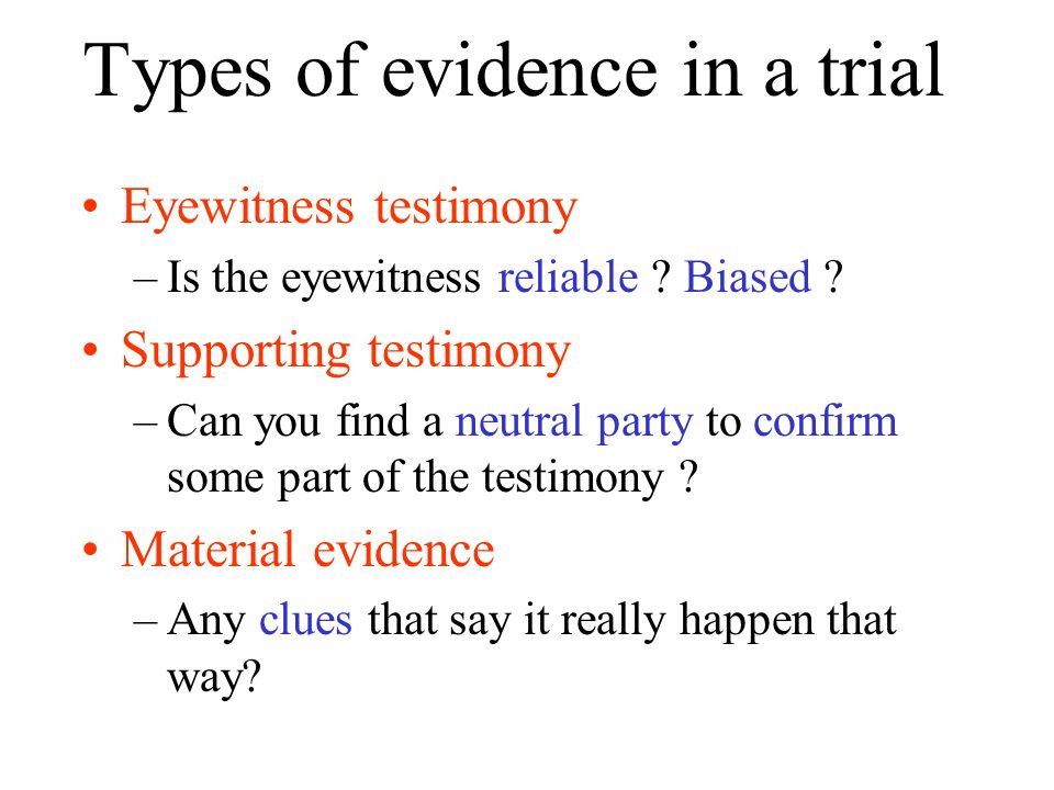 Types of evidence in a trial Eyewitness testimony –Is the eyewitness reliable ? Biased ? Supporting testimony –Can you find a neutral party to confirm