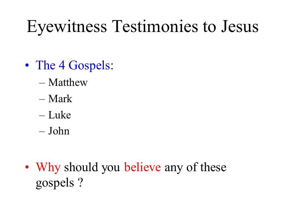 Eyewitness Testimonies to Jesus The 4 Gospels: –Matthew –Mark –Luke –John Why should you believe any of these gospels ?