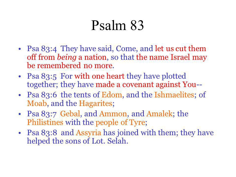Psalm 83 Psa 83:4 They have said, Come, and let us cut them off from being a nation, so that the name Israel may be remembered no more. Psa 83:5 For w