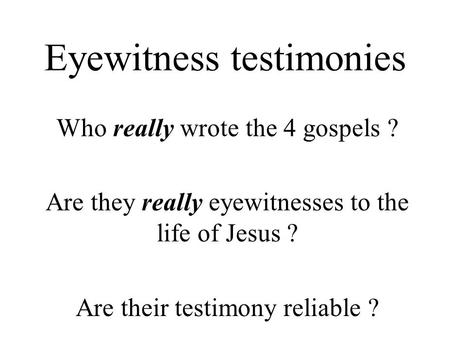 Eyewitness testimonies Who really wrote the 4 gospels ? Are they really eyewitnesses to the life of Jesus ? Are their testimony reliable ?