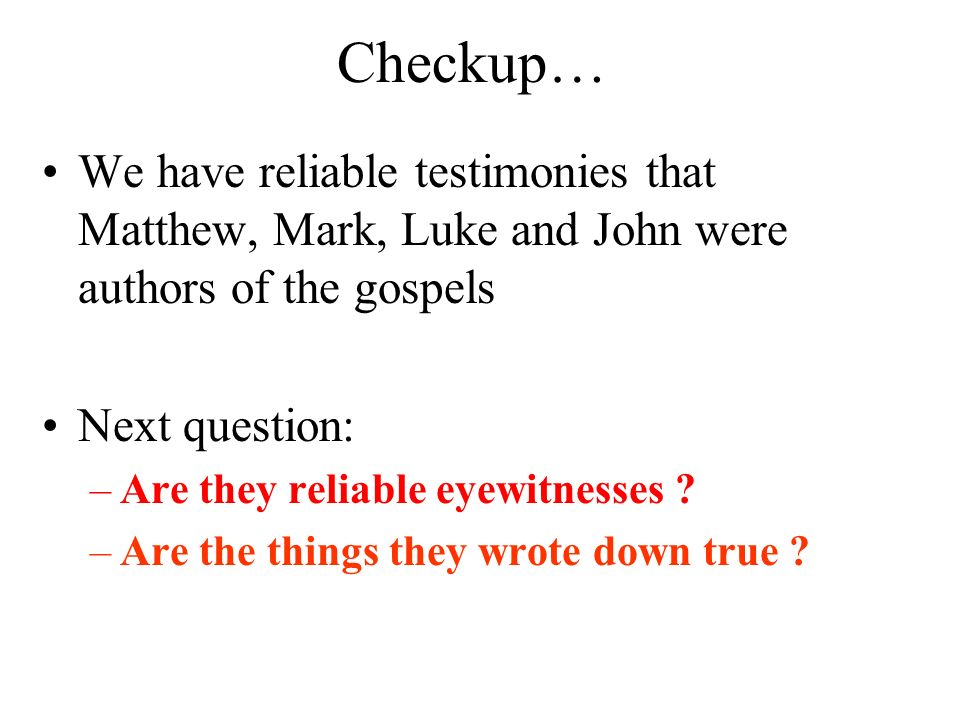 Checkup… We have reliable testimonies that Matthew, Mark, Luke and John were authors of the gospels Next question: –Are they reliable eyewitnesses ? –
