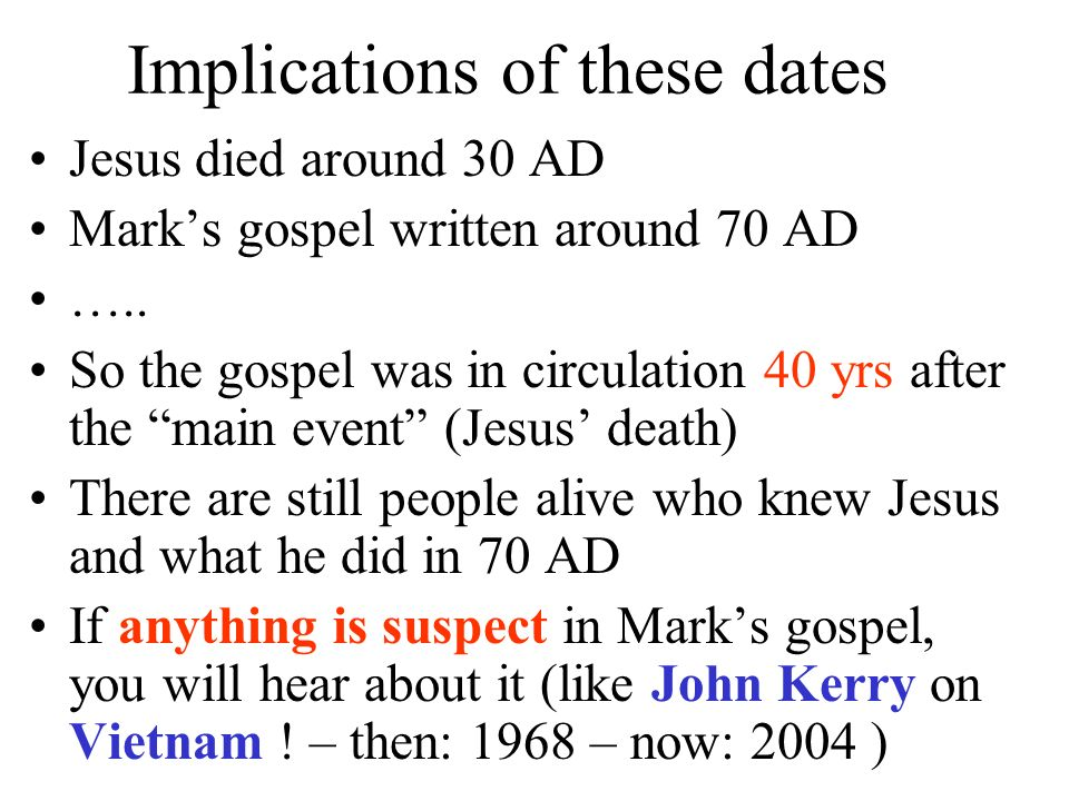 Implications of these dates Jesus died around 30 AD Marks gospel written around 70 AD ….. So the gospel was in circulation 40 yrs after the main event