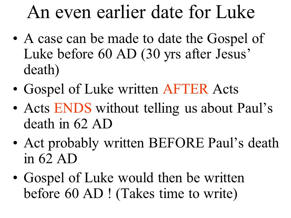 An even earlier date for Luke A case can be made to date the Gospel of Luke before 60 AD (30 yrs after Jesus death) Gospel of Luke written AFTER Acts