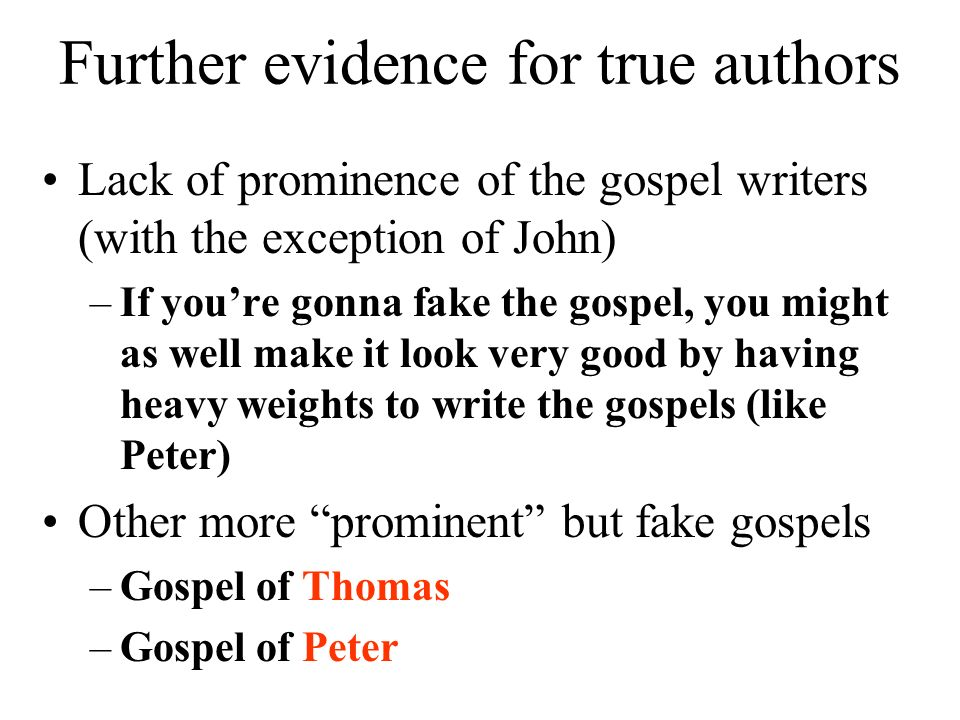 Further evidence for true authors Lack of prominence of the gospel writers (with the exception of John) –If youre gonna fake the gospel, you might as