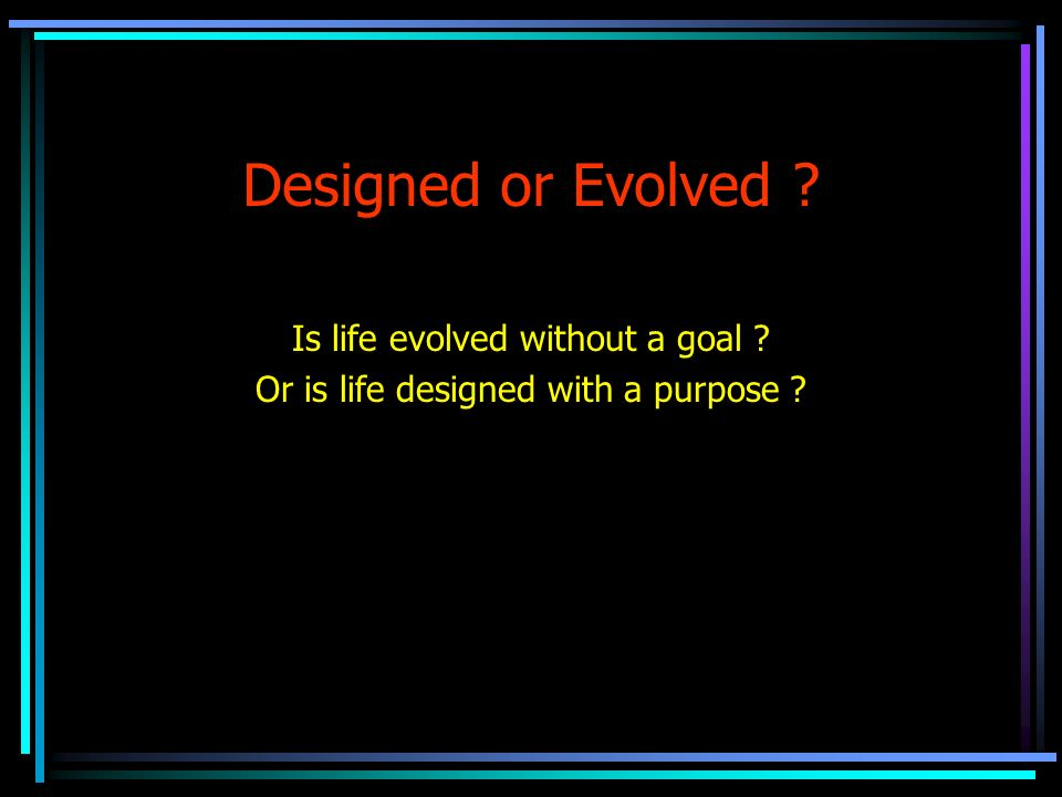 Designed or Evolved Is life evolved without a goal Or is life designed with a purpose
