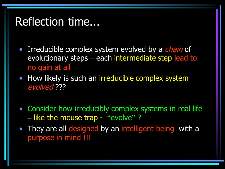 Reflection time... Irreducible complex system evolved by a chain of evolutionary steps – each intermediate step lead to no gain at all How likely is s