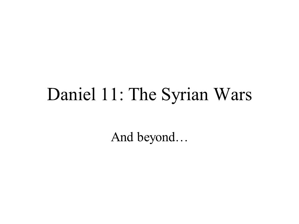 Daniel 11: The Syrian Wars And beyond…