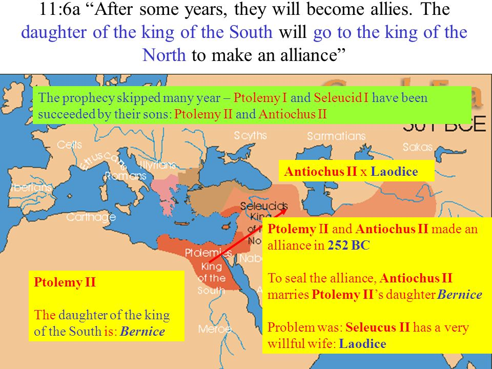 11:6a After some years, they will become allies. The daughter of the king of the South will go to the king of the North to make an alliance Ptolemy II
