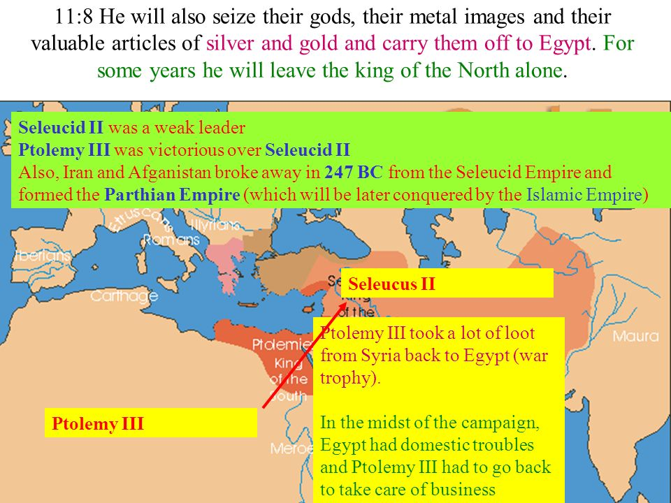 11:8 He will also seize their gods, their metal images and their valuable articles of silver and gold and carry them off to Egypt. For some years he w