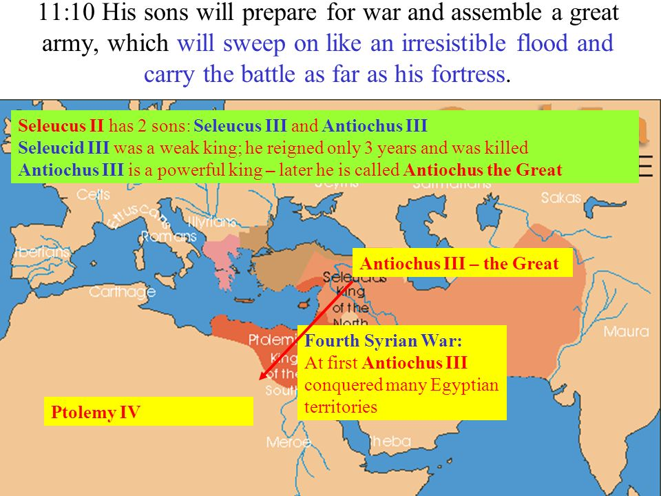 11:10 His sons will prepare for war and assemble a great army, which will sweep on like an irresistible flood and carry the battle as far as his fortr