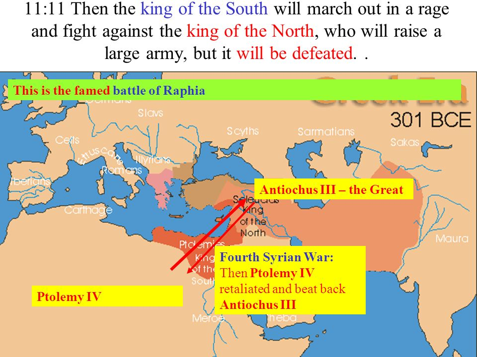 11:11 Then the king of the South will march out in a rage and fight against the king of the North, who will raise a large army, but it will be defeate