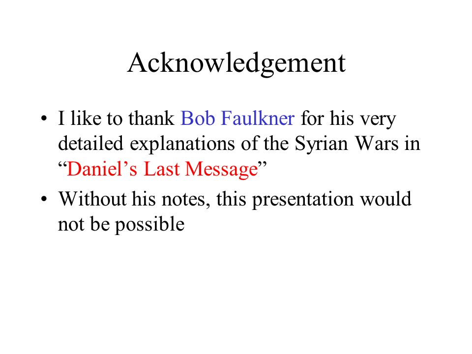 Acknowledgement I like to thank Bob Faulkner for his very detailed explanations of the Syrian Wars inDaniels Last Message Without his notes, this pres