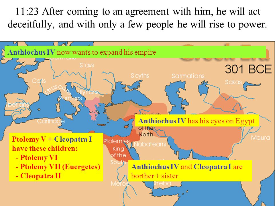 11:23 After coming to an agreement with him, he will act deceitfully, and with only a few people he will rise to power. Anthiochus IV now wants to exp