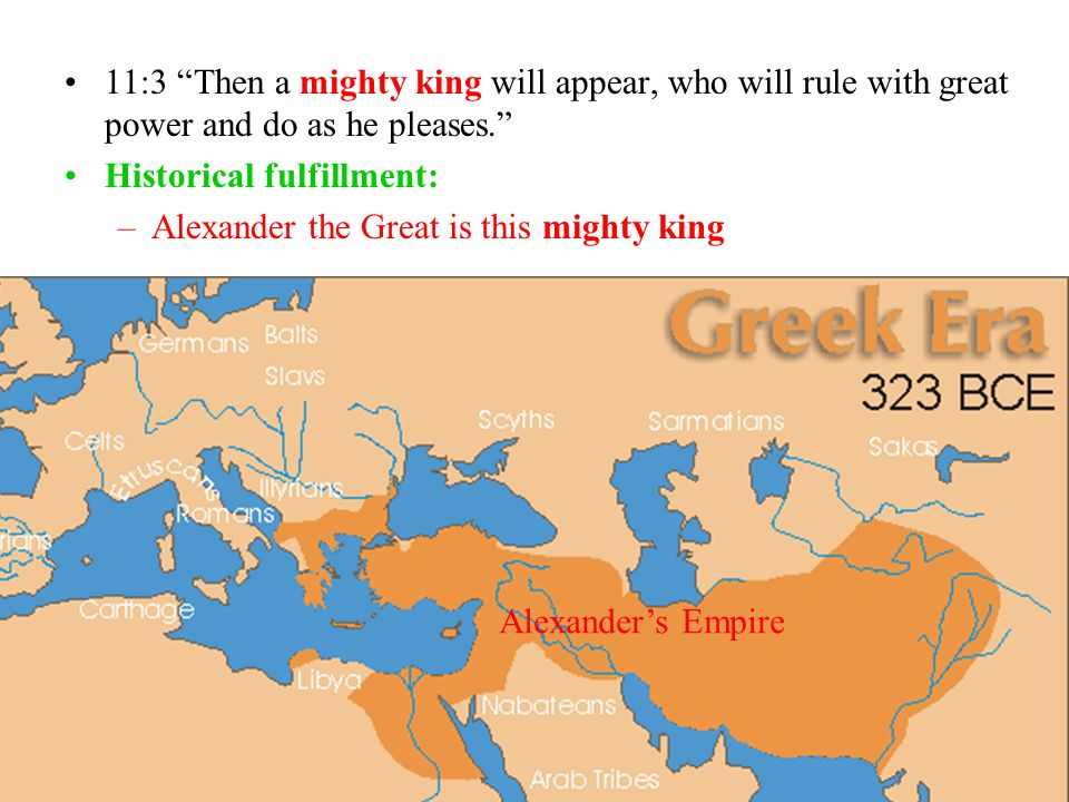 11:3 Then a mighty king will appear, who will rule with great power and do as he pleases. Historical fulfillment: –Alexander the Great is this mighty