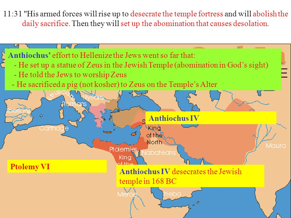11:31 His armed forces will rise up to desecrate the temple fortress and will abolish the daily sacrifice.