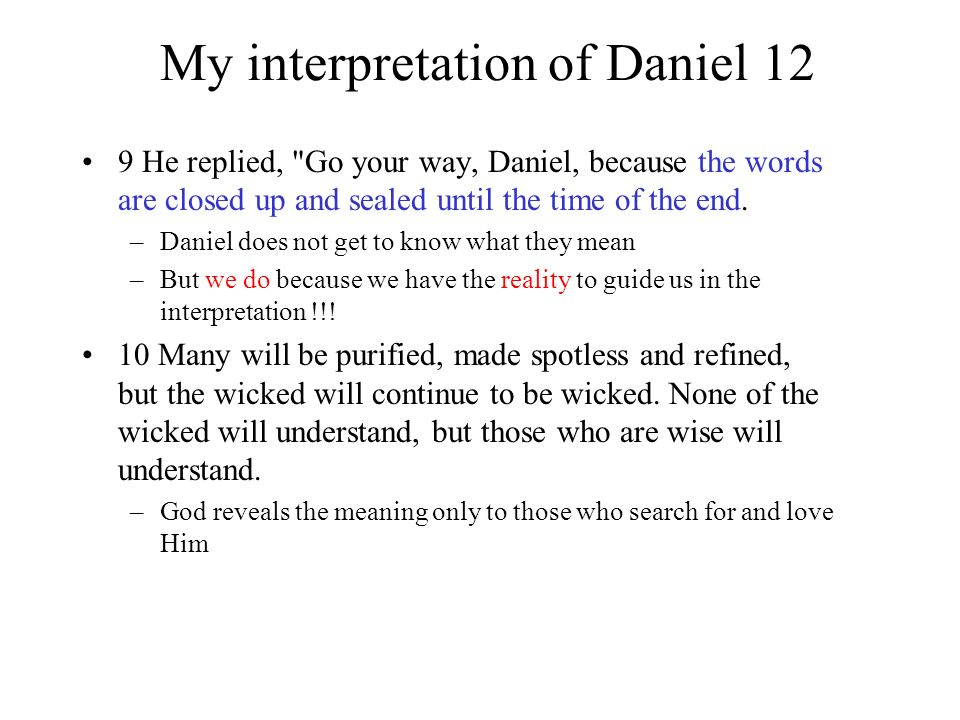My interpretation of Daniel 12 9 He replied, Go your way, Daniel, because the words are closed up and sealed until the time of the end.