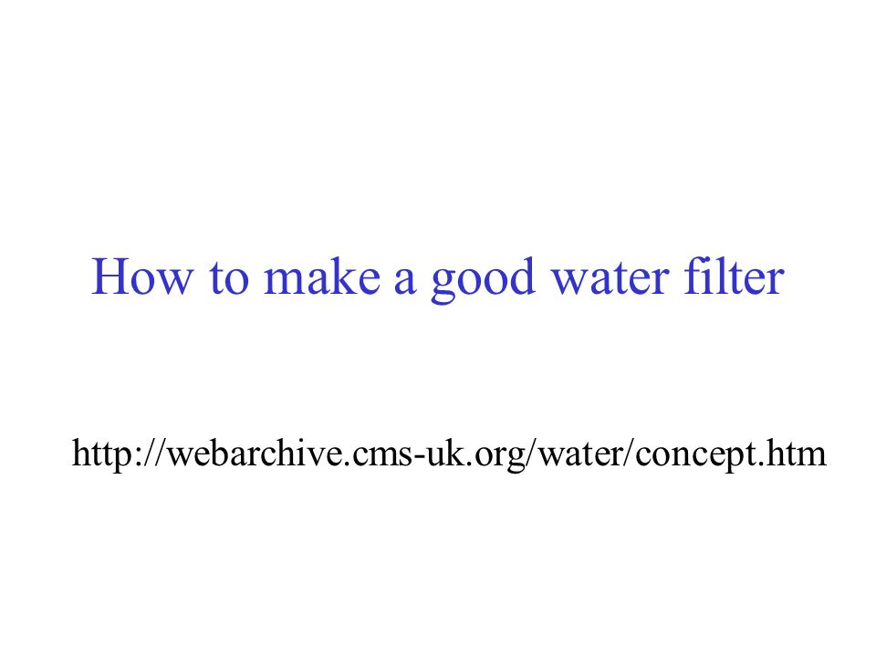 How to make a good water filter http://webarchive.cms-uk.org/water/concept.htm