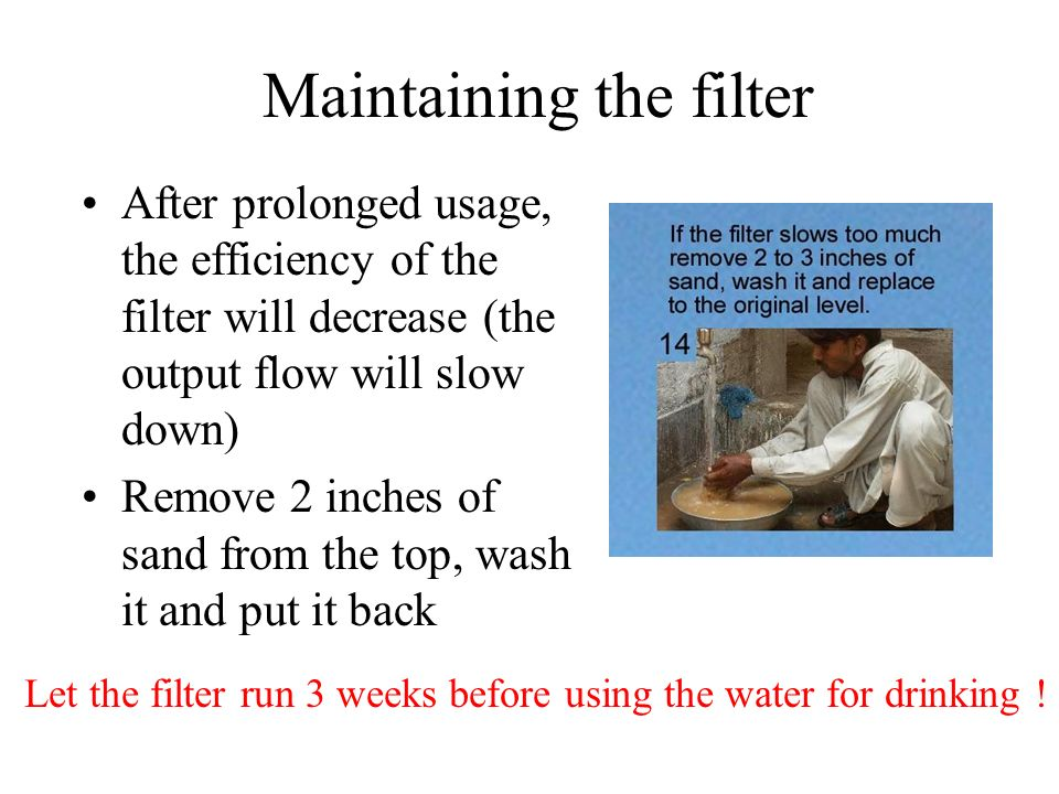 Maintaining the filter After prolonged usage, the efficiency of the filter will decrease (the output flow will slow down) Remove 2 inches of sand from
