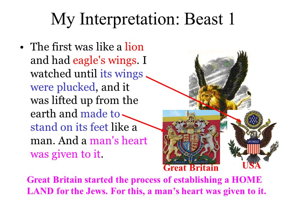 My Interpretation: Beast 1 The first was like a lion and had eagle s wings.