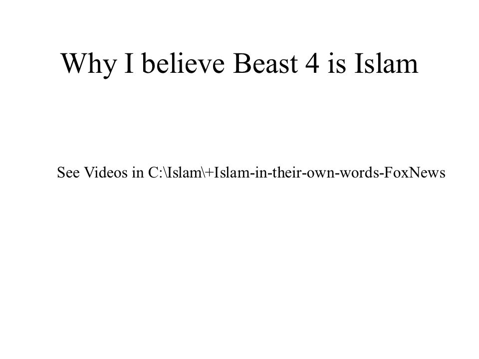 Why I believe Beast 4 is Islam See Videos in C:\Islam\+Islam-in-their-own-words-FoxNews
