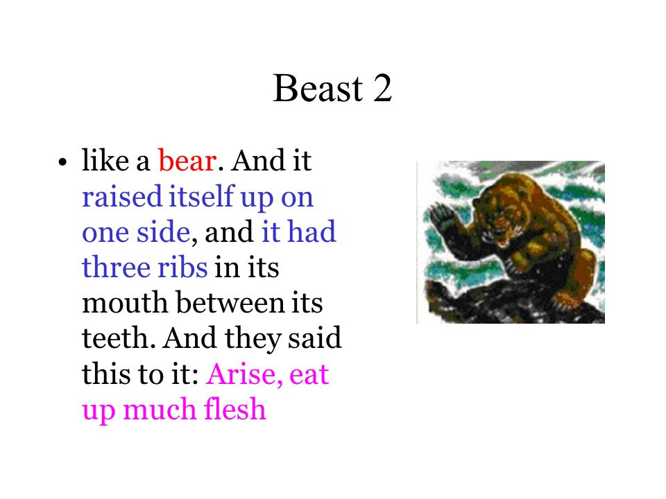 Beast 2 like a bear. And it raised itself up on one side, and it had three ribs in its mouth between its teeth. And they said this to it: Arise, eat u