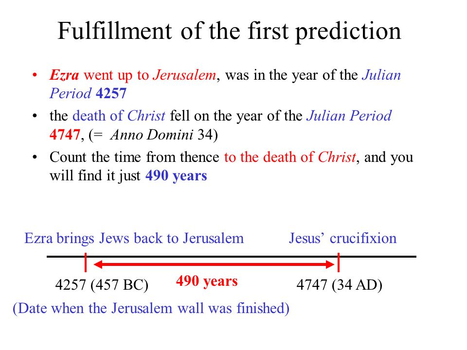 Fulfillment of the first prediction Ezra went up to Jerusalem, was in the year of the Julian Period 4257 the death of Christ fell on the year of the Julian Period 4747, (= Anno Domini 34) Count the time from thence to the death of Christ, and you will find it just 490 years 4747 (34 AD)4257 (457 BC) Ezra brings Jews back to JerusalemJesus crucifixion 490 years (Date when the Jerusalem wall was finished)
